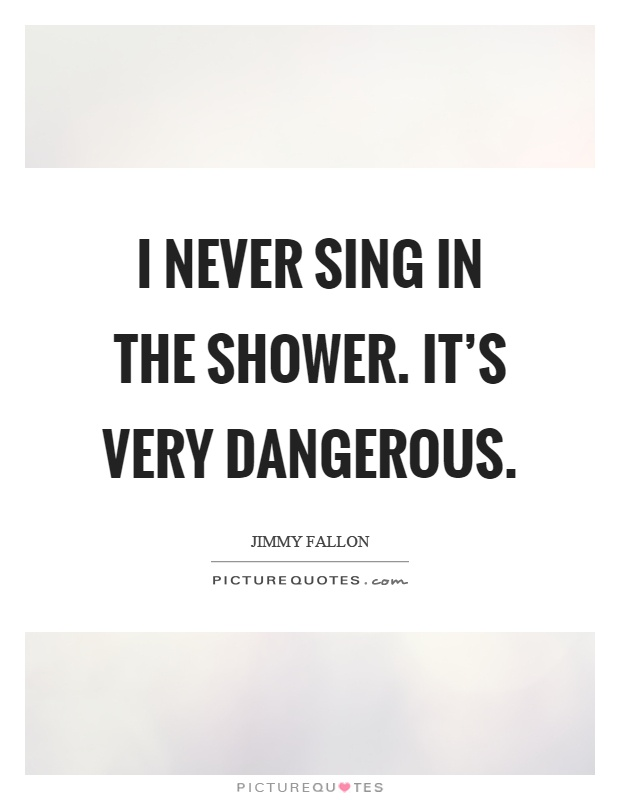 I never sing in the shower. It's very dangerous Picture Quote #1