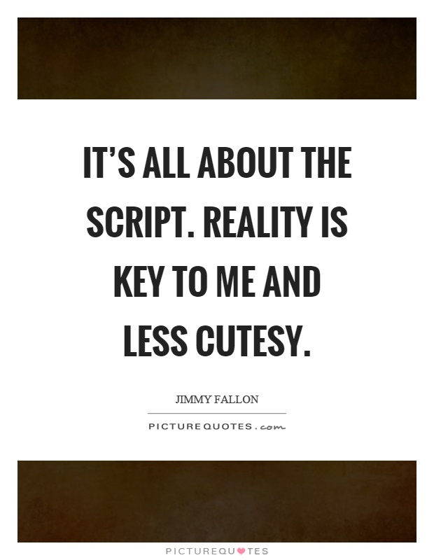 It's all about the script. Reality is key to me and less cutesy Picture Quote #1