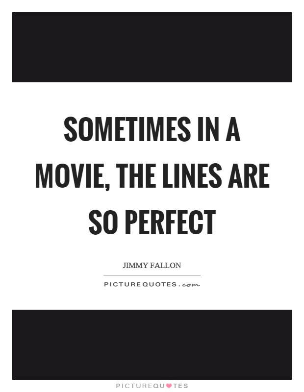 Sometimes in a movie, the lines are so perfect Picture Quote #1
