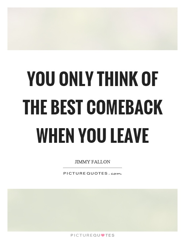 You only think of the best comeback when you leave Picture Quote #1