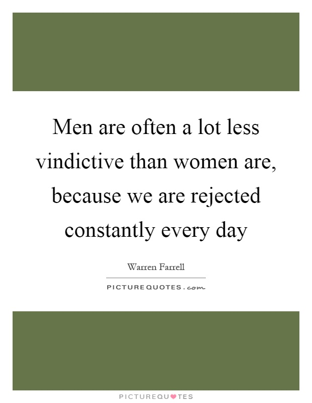 Men are often a lot less vindictive than women are, because we are rejected constantly every day Picture Quote #1