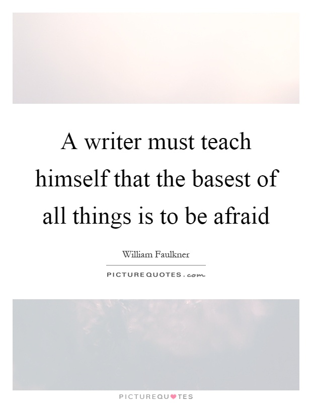 A writer must teach himself that the basest of all things is to be afraid Picture Quote #1