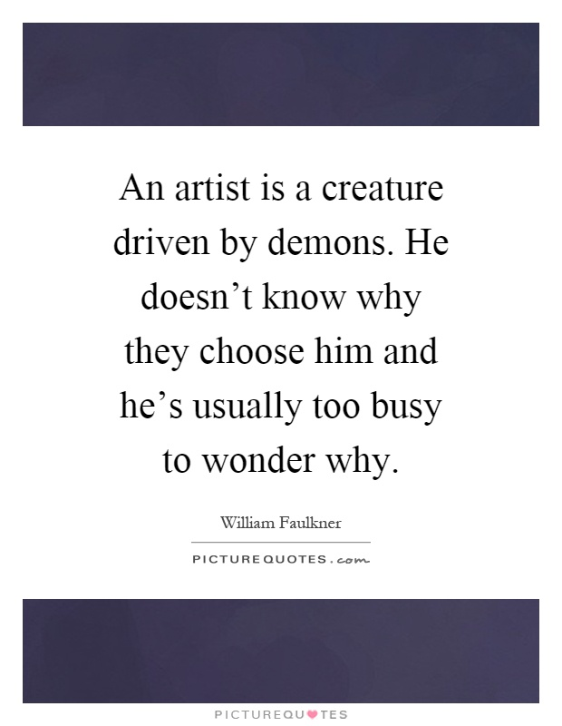 An artist is a creature driven by demons. He doesn't know why they choose him and he's usually too busy to wonder why Picture Quote #1