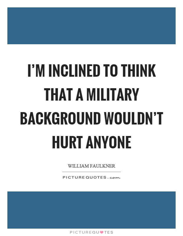 I'm inclined to think that a military background wouldn't hurt anyone Picture Quote #1