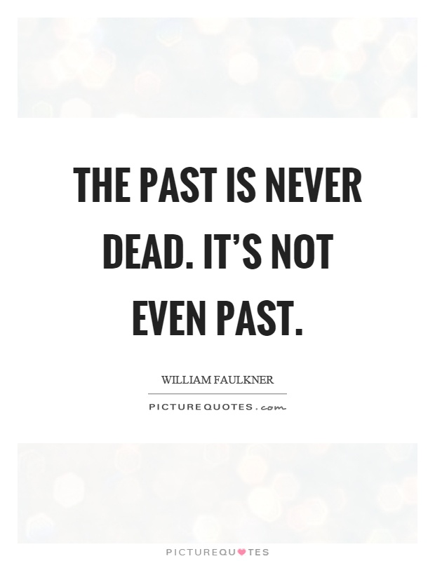 an analysis of the saying the past is not dead by william faulkner What does the antagonist represent in a rose for emily by william faulkner what did william faulkner mean when he said, the past is not dead it's not even.