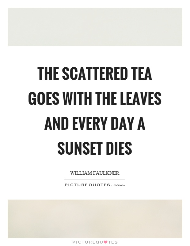 The scattered tea goes with the leaves and every day a sunset dies Picture Quote #1