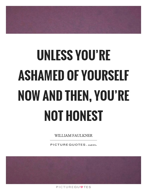 Unless you're ashamed of yourself now and then, you're not honest Picture Quote #1