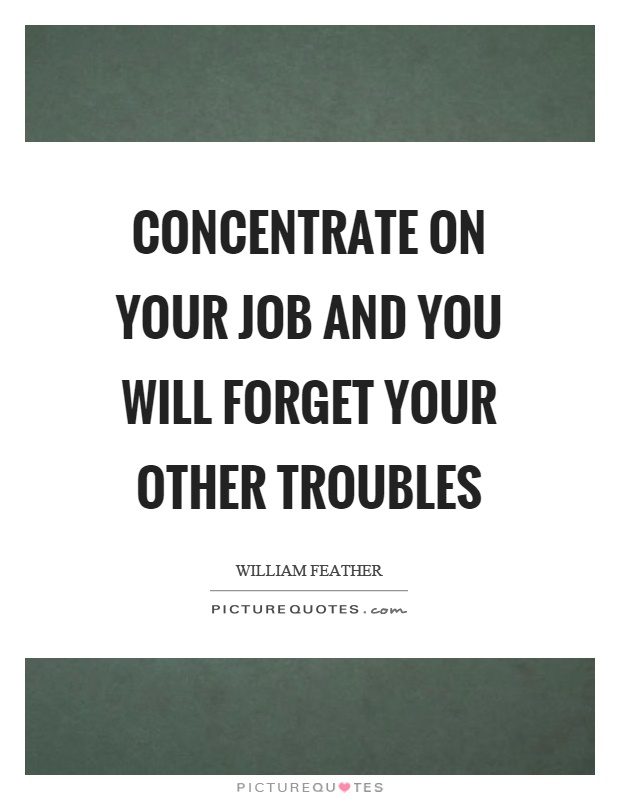 Concentrate on your job and you will forget your other troubles Picture Quote #1