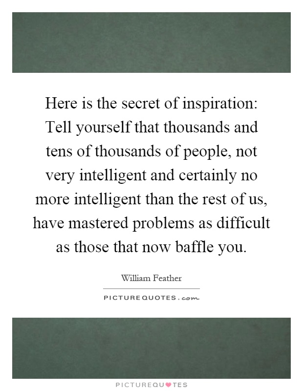 Here is the secret of inspiration: Tell yourself that thousands and tens of thousands of people, not very intelligent and certainly no more intelligent than the rest of us, have mastered problems as difficult as those that now baffle you Picture Quote #1