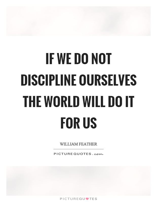 If we do not discipline ourselves the world will do it for us Picture Quote #1