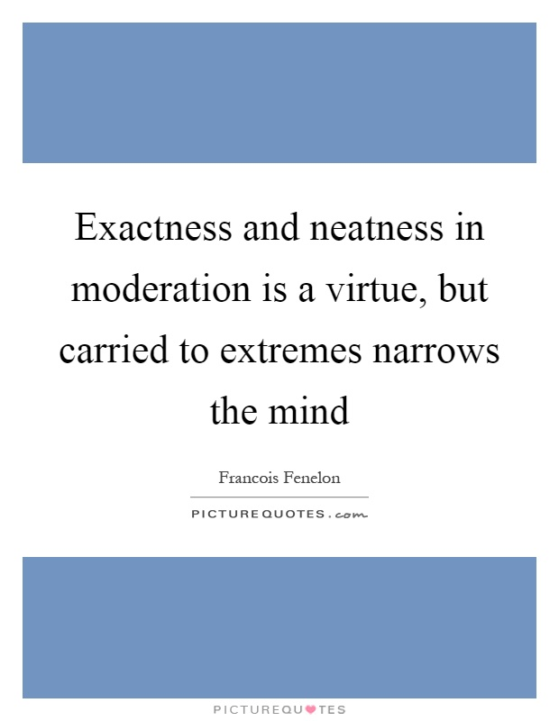 Exactness and neatness in moderation is a virtue, but carried to extremes narrows the mind Picture Quote #1