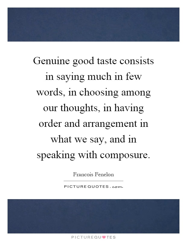 Genuine good taste consists in saying much in few words, in choosing among our thoughts, in having order and arrangement in what we say, and in speaking with composure Picture Quote #1