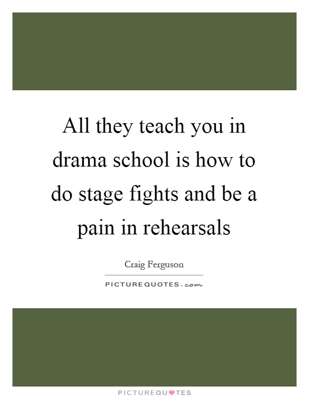 All they teach you in drama school is how to do stage fights and be a pain in rehearsals Picture Quote #1