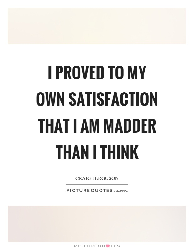 I proved to my own satisfaction that I am madder than I think Picture Quote #1