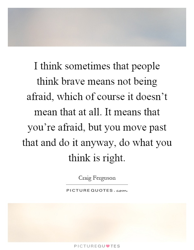 I think sometimes that people think brave means not being afraid, which of course it doesn't mean that at all. It means that you're afraid, but you move past that and do it anyway, do what you think is right Picture Quote #1