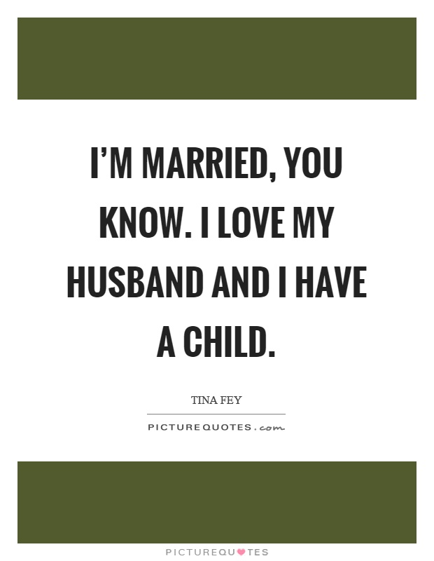 I'm married, you know. I love my husband and I have a child Picture Quote #1