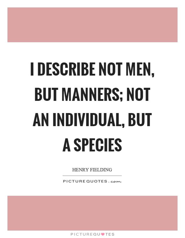 I describe not men, but manners; not an individual, but a species Picture Quote #1
