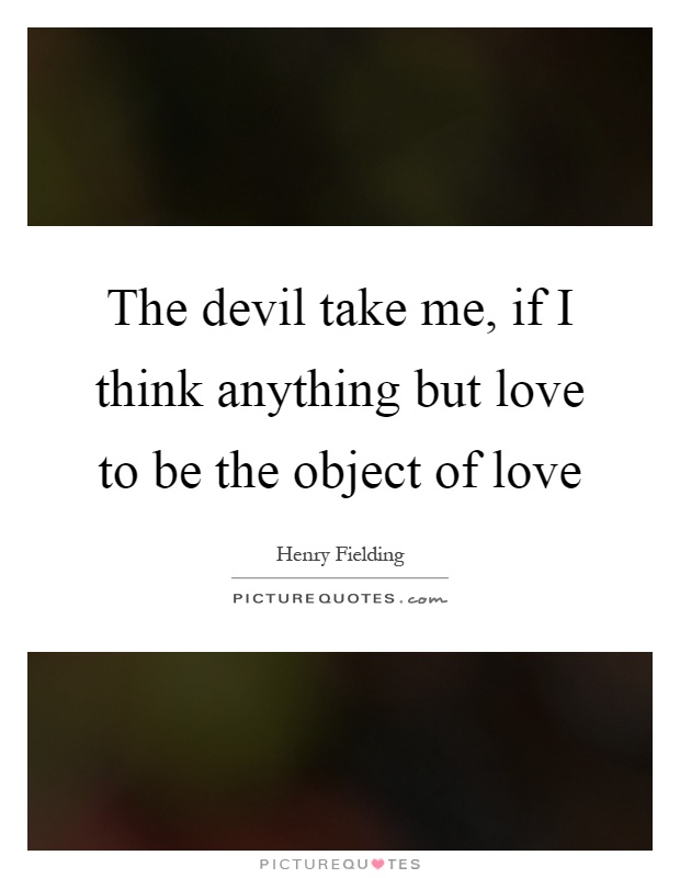 The devil take me, if I think anything but love to be the object of love Picture Quote #1