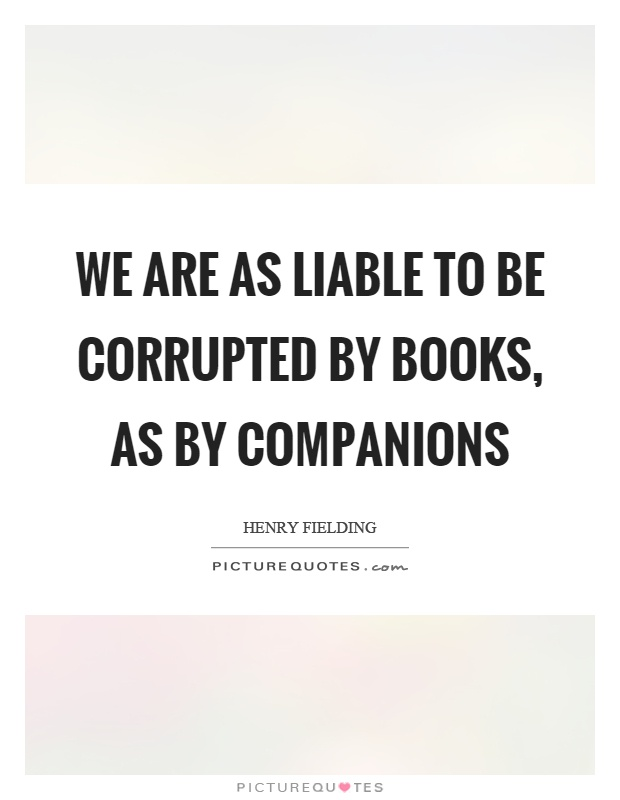 We are as liable to be corrupted by books, as by companions Picture Quote #1