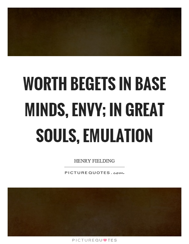 Worth begets in base minds, envy; in great souls, emulation Picture Quote #1
