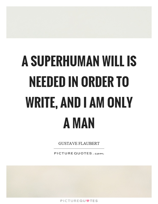 A superhuman will is needed in order to write, and I am only a man Picture Quote #1
