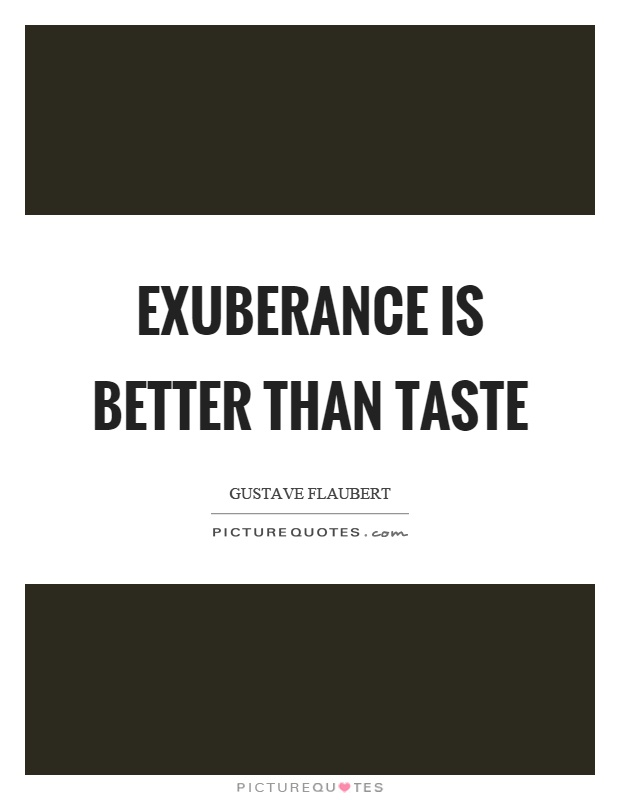 Exuberance is better than taste Picture Quote #1