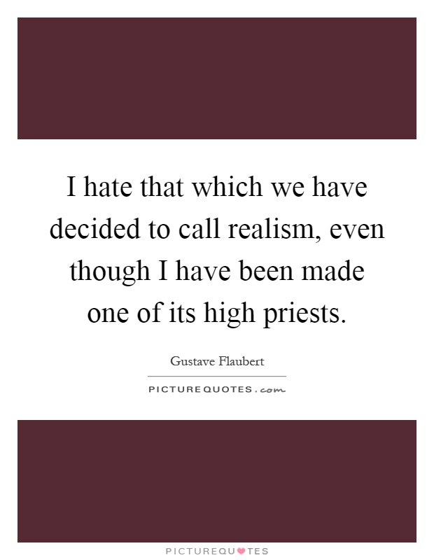 I hate that which we have decided to call realism, even though I have been made one of its high priests Picture Quote #1