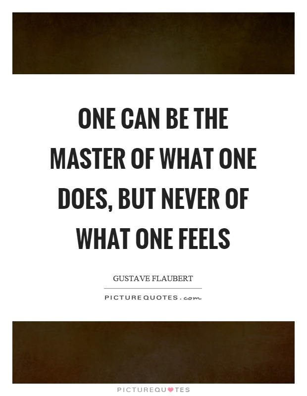 One can be the master of what one does, but never of what one feels Picture Quote #1