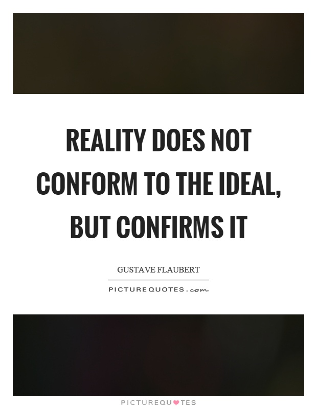 Reality does not conform to the ideal, but confirms it Picture Quote #1