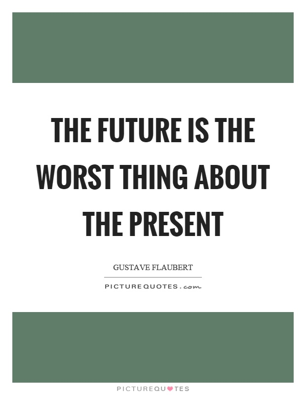 The future is the worst thing about the present Picture Quote #1