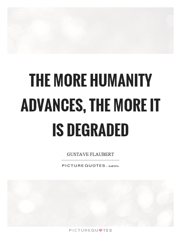 The more humanity advances, the more it is degraded Picture Quote #1