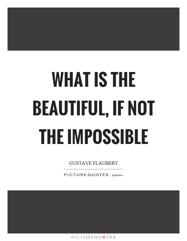 What is the beautiful, if not the impossible Picture Quote #1