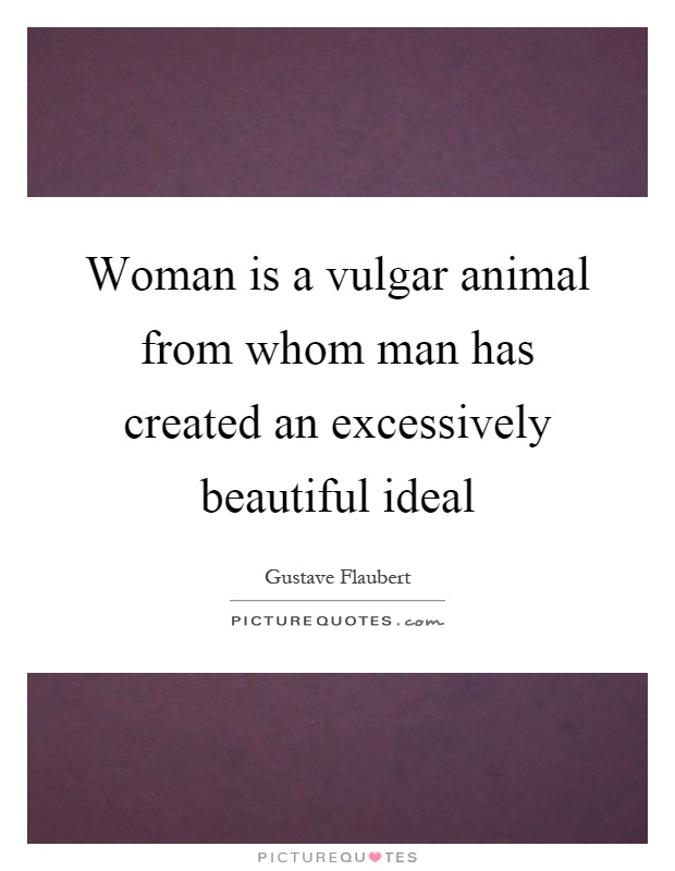 Woman is a vulgar animal from whom man has created an excessively beautiful ideal Picture Quote #1