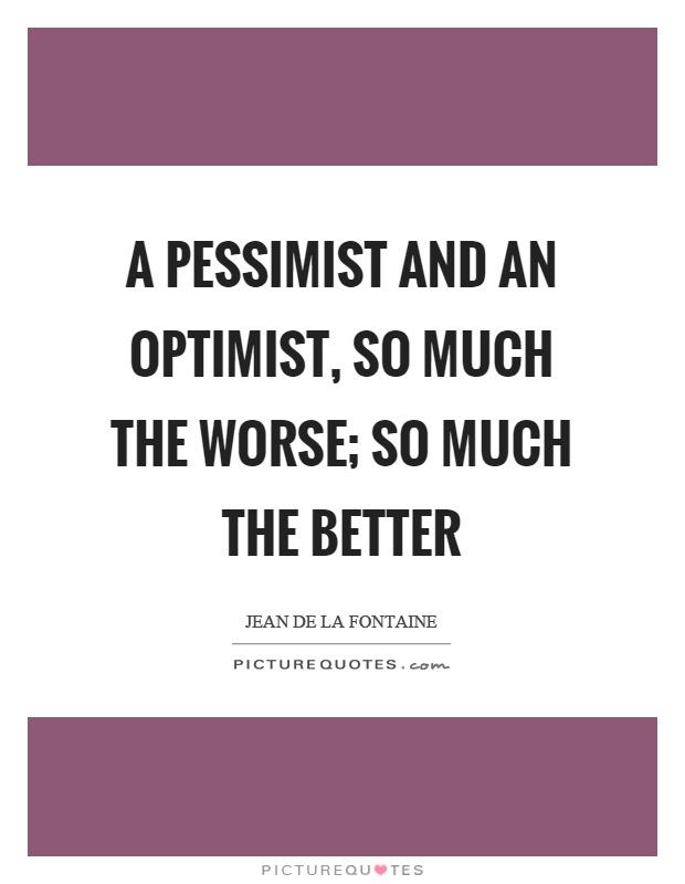 A pessimist and an optimist, so much the worse; so much the better Picture Quote #1