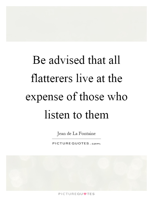 Be advised that all flatterers live at the expense of those who listen to them Picture Quote #1
