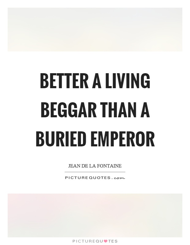 Better a living beggar than a buried emperor Picture Quote #1