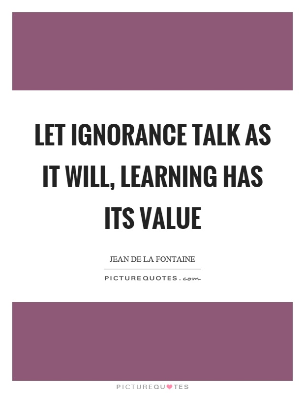 Let ignorance talk as it will, learning has its value Picture Quote #1