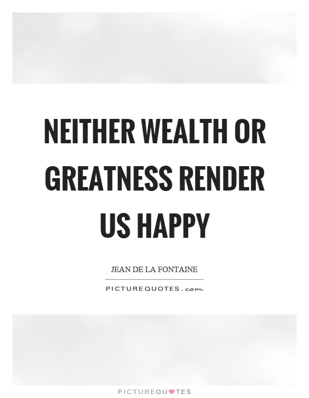 Neither wealth or greatness render us happy Picture Quote #1