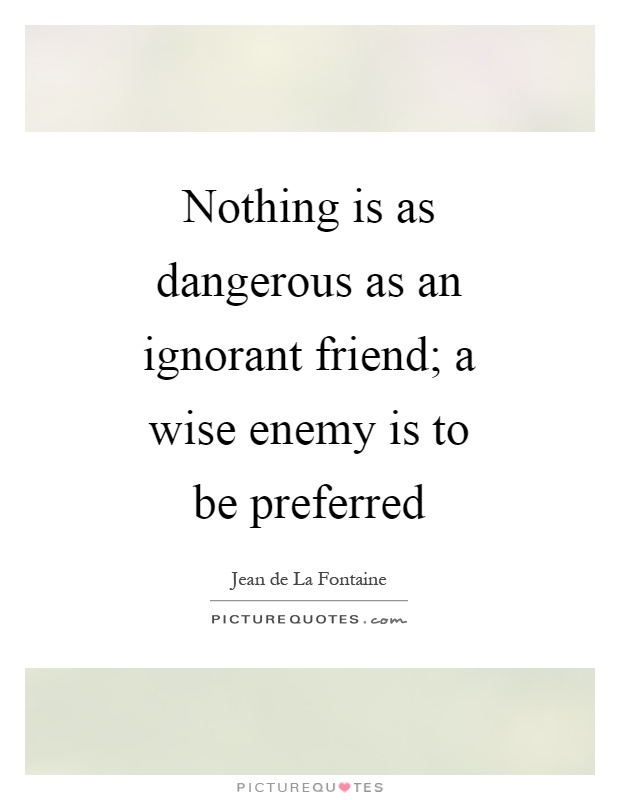 Nothing is as dangerous as an ignorant friend; a wise enemy is to be preferred Picture Quote #1