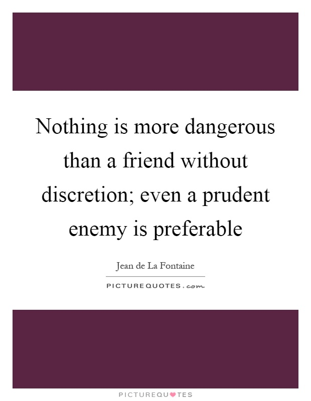 Nothing is more dangerous than a friend without discretion; even a prudent enemy is preferable Picture Quote #1