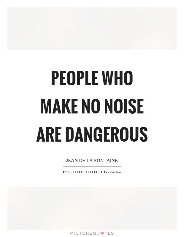 People who make no noise are dangerous Picture Quote #1
