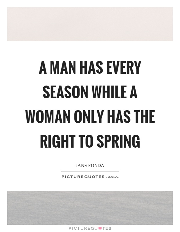 A man has every season while a woman only has the right to spring Picture Quote #1