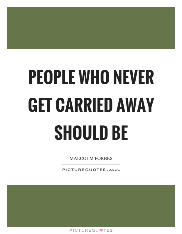 People who never get carried away should be Picture Quote #1