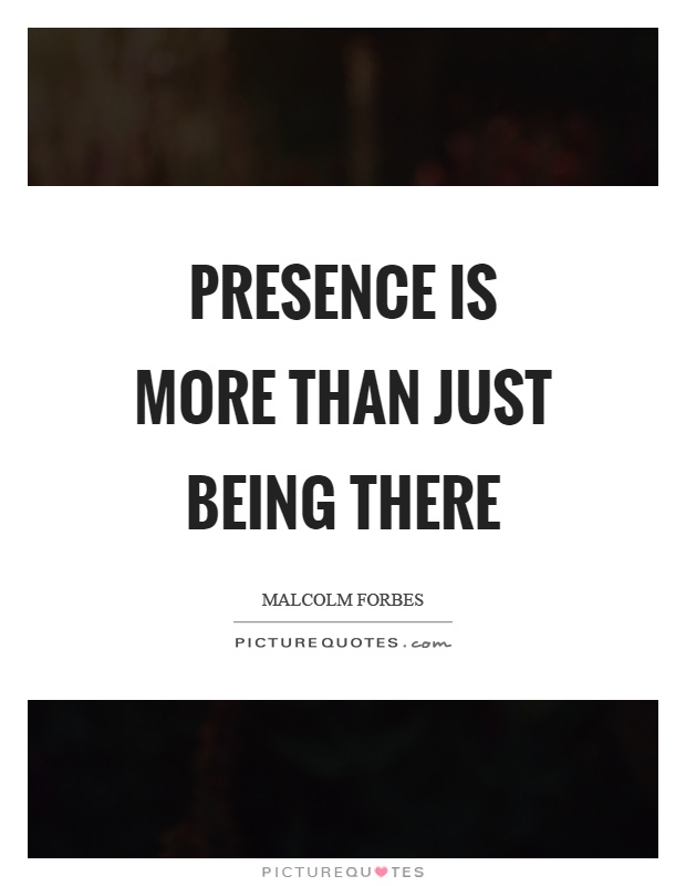 Presence is more than just being there Picture Quote #1