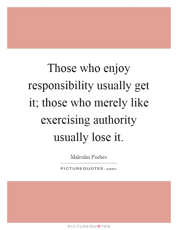 Those who enjoy responsibility usually get it; those who merely like exercising authority usually lose it Picture Quote #1