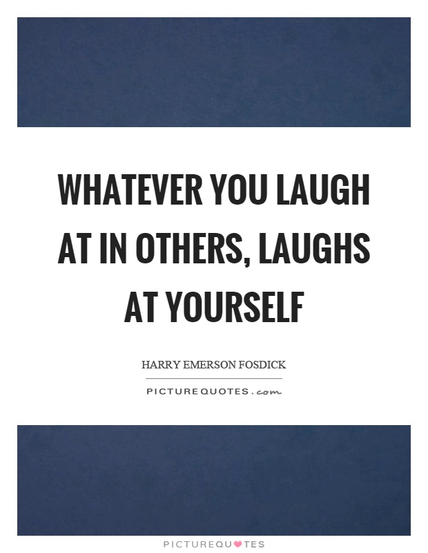 Whatever you laugh at in others, laughs at yourself Picture Quote #1