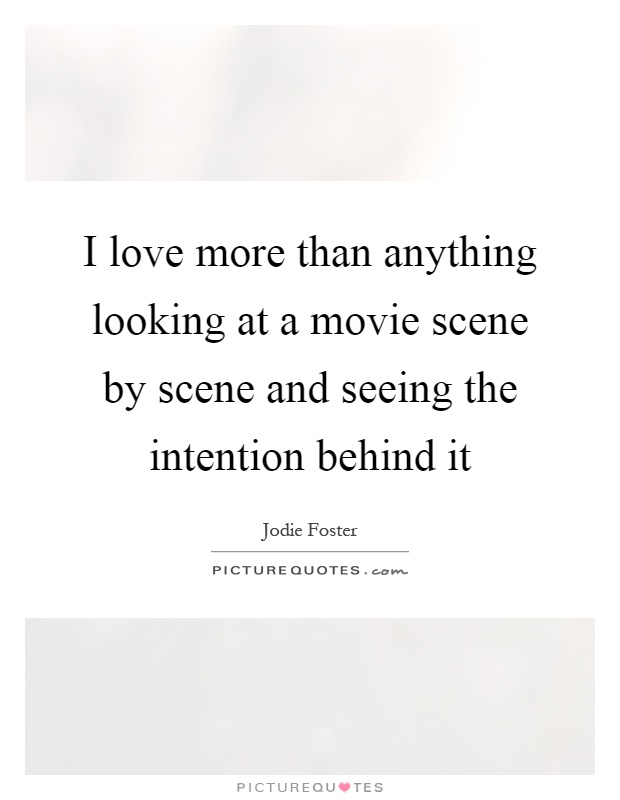 I love more than anything looking at a movie scene by scene and seeing the intention behind it Picture Quote #1