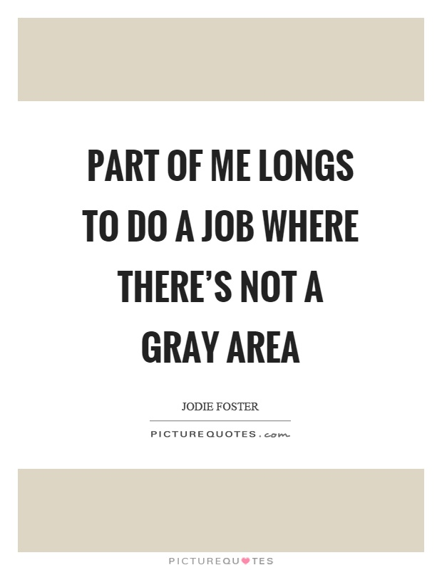 Part of me longs to do a job where there's not a gray area Picture Quote #1