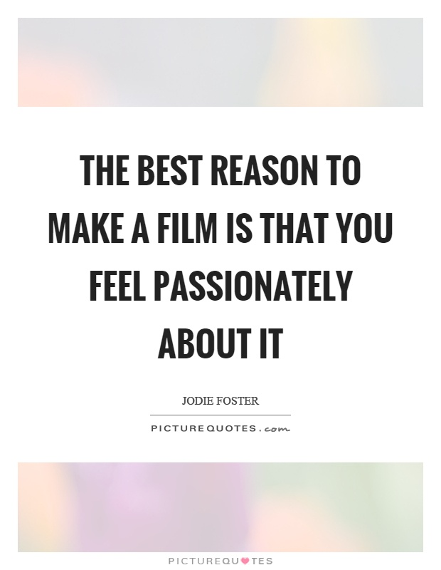 The best reason to make a film is that you feel passionately about it Picture Quote #1