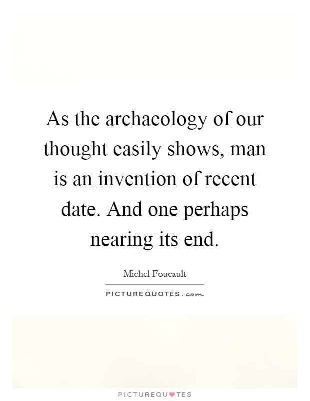 As the archaeology of our thought easily shows, man is an invention of recent date. And one perhaps nearing its end Picture Quote #1